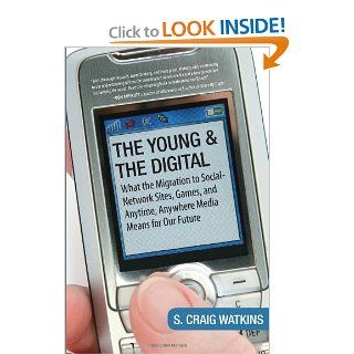 The Young and the Digital What the Migration to Social Network Sites, Games, and Anytime, Anywhere Media Means for Our Future S. Craig Watkins 9780807061930 Books