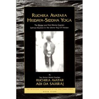 Ruchira Avatara Hridaya Siddha Yoga: The Divine (And Not Merely Cosmic) Spiritual Baptism in the Divine Way of Adidam (The Seventeen Companions of the True Dawn Horse): Adi Da Samraj: 9781570971068: Books