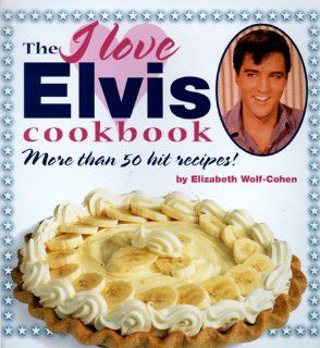The I Love Elvis Cookbook: More Than 50 Hit Recipes!: Elizabeth Wolf Cohen: 9780762402762: Books