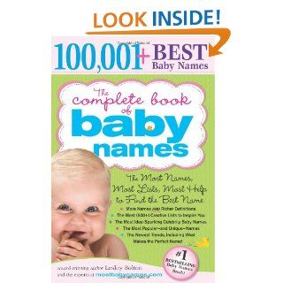 The Complete Book of Baby Names: The Most Names (100, 001+), Most Unique Names, Most Idea Generating Lists (600+) and the Most Help to Find the Perfect Name: Lesley Bolton: 9781402224553: Books