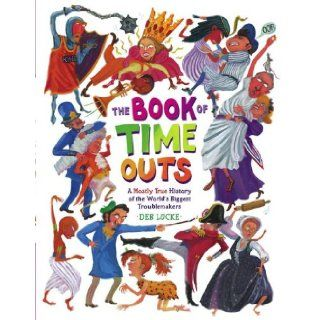 The Book of Time Outs: A Mostly True History of the World's Biggest Troublemakers: Deb Lucke: 9781416928294:  Children's Books