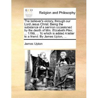 The believer's victory, through our Lord Jesus Christ. Being the substance of a sermon occasioned by the death of Mrs. Elizabeth Pike;1799,A letter to a friend. By James Upton, James Upton 9781140699156 Books