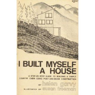 I built myself a house A step by step guide to building a simple country cabin with post and beam construction Helen Garvy Books