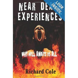 Near Death Experiences: Why Hell Awaits Us All : A Compilation And Analysis Of Proven Near Death Experiences: Richard Cole: 9781481800471: Books