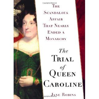 The Trial of Queen Caroline: The Scandalous Affair that Nearly Ended a Monarchy (9780743255905): Jane Robins: Books