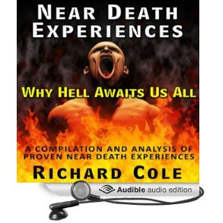 Near Death Experience: Why Hell Awaits Us All : A Compilation And Analysis Of Proven Near Death Experiences (Audible Audio Edition): Richard Cole, Brian McGovern: Books
