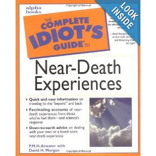 The Complete Idiot's Guide to Near Death Experiences: P. M. H. Atwater, David H. Morgan: 0021898632340: Books