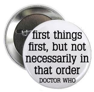 "Doctor Who Quote   FIRST THINGS FIRST   BUT NOT NECESSARILY IN THAT ORDER 1.25"" Pinback Button Badge / Pin"