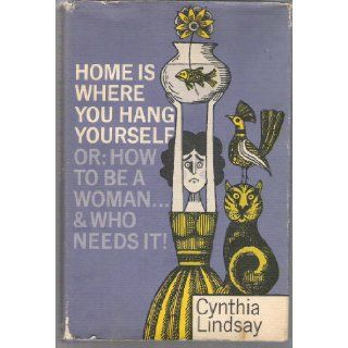 Home is where you hang yourself;: Or, How to be a woman  and who needs it?: Cynthia Hobart Lindsay: Books