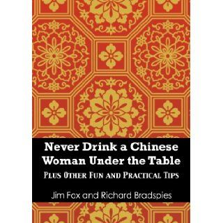 Never Try To Drink a Chinese Woman Under the Table: Plus Other Fun and Practical Tips for Doing Business in China and at Home: Jim Fox, Richard Bradspies: 9781939521255: Books