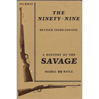 The Ninety Nine : Revised Third Edition : A History of the Savage Model 99 Rifle: Books