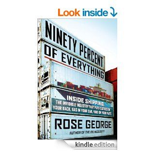 Ninety Percent of Everything: Inside Shipping, the Invisible Industry That Puts Clothes on Your Back, Gas in Your Car, and Food on Your Plate eBook: Rose George: Kindle Store
