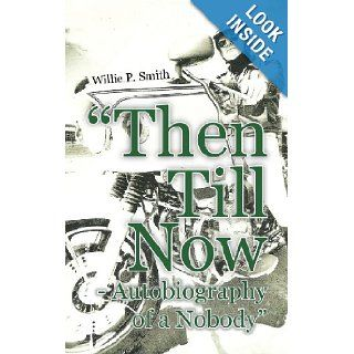 Then Till Now   Autobiography of a Nobody: Willie P. Smith: 9781456795979: Books