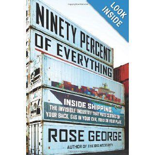 Ninety Percent of Everything: Inside Shipping, the Invisible Industry That Puts Clothes on Your Back, Gas in Your Car, and Food on Your Plate: Rose George: 9780805092639: Books