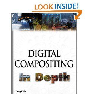 Digital Compositing In Depth !: Doug Kelly: 9781932111545: Books