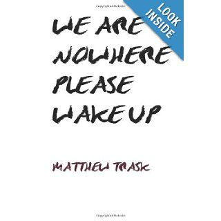 We are Nowhere, Please Wake Up: Poems about life, love and humanity.: Matthew J Trask: 9781481009492: Books