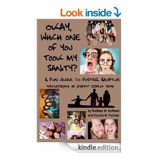 Okay, Which One of You Took My Sanity? A Fun Guide to Foster, Adoptive, and Other Kinds of Parenting   Kindle edition by Matthew W. Hoffman, Claudia M. Fletcher. Humor & Entertainment Kindle eBooks @ .
