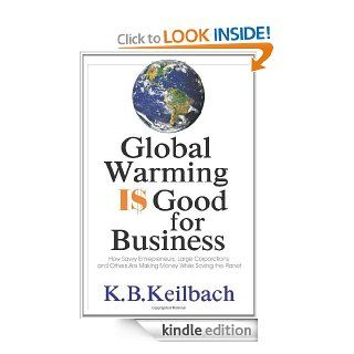 Global Warming Is Good for Business: How Savvy Entrepreneurs, Large Corporations, and Others are Making Money While Saving the Planet   Kindle edition by K. B. Keilbach. Professional & Technical Kindle eBooks @ .
