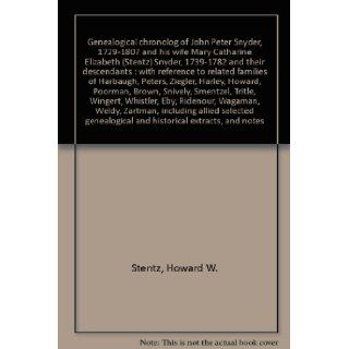 Genealogical chronolog of John Peter Snyder, 1729 1807 and his wife Mary Catharine Elizabeth (Stentz) Snyder, 1739 1782 and their descendants  with reference to related families of Harbaugh, Peters, Ziegler, Harley, Howard, Poorman, Brown, Snively, Smentz