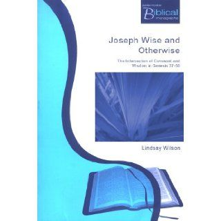 Joseph, Wise and Otherwise: The Intersection of Wisdom and Covenant in Genesis 37 50 (Paternoster Biblical Monographs): Lindsay Wilson: 9781842271407: Books