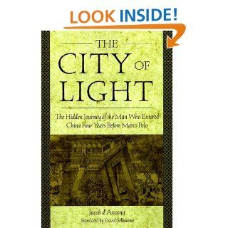The City Of Light: The Hidden Journal of the Man Who Entered China Four Years Before Marco Polo: Jacob D'Ancona: 9781559725231: Books