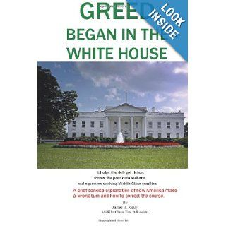 GREED began in the WHITE HOUSE: It helps the rich get richer, forces the poor onto welfare, and squeezes working Middle Class families.: James T. Kelly: 9781492747512: Books