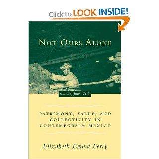 Not Ours Alone: Patrimony, Value, and Collectivity in Contemporary Mexico: Elizabeth Emma Ferry, June Nash: 9780231132398: Books