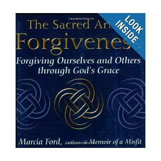 The Sacred Art Of Forgiveness Forgiving Ourselves and Others through God's Grace (The Art of Spiritual Living) Marcia Ford 9781594731754 Books