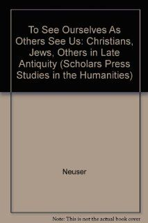 """""""To See Ourselves As Others See Us"""" Christians, Jews, """"Others"""" in Late Antiquity (Scholars Press Studies in the Humanities) (9780891308201) Jacob Neusner, Ernest S. Frerichs Books"""