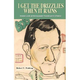 I Get the Drizzlies When It Rains: Inside Look at Newspaper People (and Others): Robert V. Waldrop: 9781432775032: Books