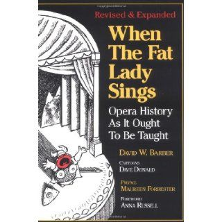 When the Fat Lady Sings: Opera History As It Ought To Be Taught: David W. Barber, Dave Donald, Maureen Forrester, Anna Russell: 9780920151341: Books