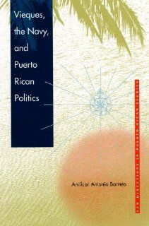 Vieques, the Navy, and Puerto Rican Politics (New Directions in Puerto Rican Studies) Am�lcar Antonio Barreto 9780813024721 Books