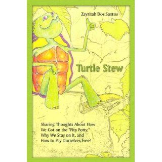 Turtle Stew: Sharing Thoughts About How We Got on the ''Pity Potty, '' Why We Stay on It, and How to Pry Ourselves Free!: Zayritah Dos Santos: 9780805976915: Books