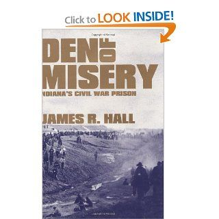 Den of Misery: Indiana's Civil War Prison: James R. Hall: 9781589803510: Books