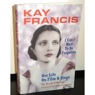 Kay Francis: I Can't Wait to Be Forgotten: Scott O'Brien: 9781593930363: Books
