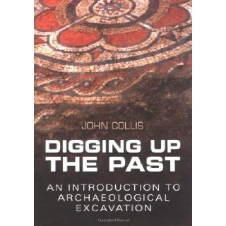 Digging Up the Past An Introduction to Archaeological Excavation John Collis 9780750935128 Books