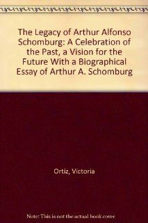 The Legacy of Arthur Alfonso Schomburg A Celebration of the Past, a Vision for the Future With a Biographical Essay of Arthur A. Schomburg (9780871042996) Victoria Ortiz Books