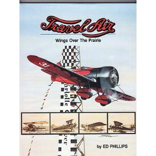 Travel Air: Wings over the Prairie: Edward H. Phillips, Bob Resley: 9780911139006: Books