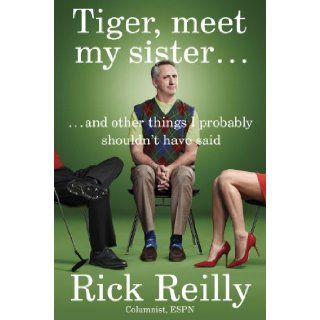 Tiger, Meet My Sister: And Other Things I Probably Shouldn't Have Said: Rick Reilly: 9780399171253: Books