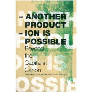 Another Production is Possible: Beyond the Capitalist Canon (Reinventing Social Emancipation: Toward New Manifestos): Boaventura De Sousa Santos, Sharit Bhowmik, Horacio Martins De Carvalho, Hermes Augusto Costa, Gabriele Dietrich: 9781844671489: Books