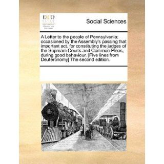 A Letter to the people of Pennsylvania; occasioned by the Assembly's passing that important act, for constituting the judges of the Supream Courts andlines from Deuteronomy] The second edition.: See Notes Multiple Contributors: 9781170866108: Books