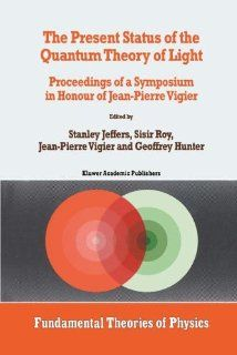 The Present Status of the Quantum Theory of Light: Proceedings of a Symposium in Honour of Jean Pierre Vigier (Fundamental Theories of Physics): Stanley Jeffers, sisir Roy, J.P. Vigier, G. Hunter: 9780792343370: Books