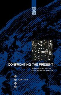 Confronting the Present: Towards a Politically Engaged Anthropology (Global Issues (Berg)) (9781859732007): Gavin Smith: Books