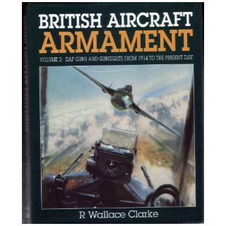 British Aircraft Armament: Raf Guns and Gunsights from 1914 to the Present Day: Ron Wallace Clarke: 9781852604028: Books