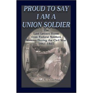Proud to Say I am a Union Soldier The Last Letters Home from Federal Soldiers Written During the Civil War, 1861 1865 (9780788431890) Franklin R. Crawford Books