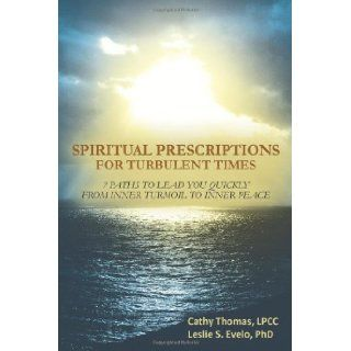 Spiritual Prescriptions for Turbulent Times: 7 Paths to Lead You Quickly from Inner Turmoil to Inner Peace: Cathy Thomas, Leslie S. Evelo: 9781452566528: Books