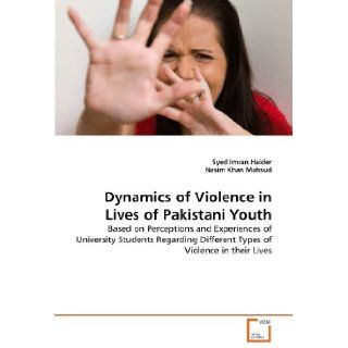 Dynamics of Violence in Lives of Pakistani Youth: Based on Perceptions and Experiences of University Students Regarding Different Types of Violence in their Lives: Syed Imran Haider, Nasim Khan Mahsud: 9783639289091: Books