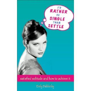 I'd Rather Be Single Than Settle: Satisfied Solitude and How to Achieve It: Emily Dubberley: 9781904132981: Books