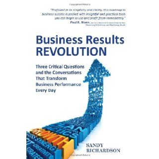 Business Results Revolution: Three Critical Questions and the Conversations That Transform Business Performance Every Day: Sandy Richardson: 9780986489907: Books