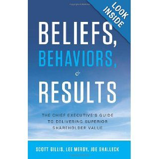 Beliefs, Behaviors, and Results: The Chief Executive's Guide to Delivering Superior Shareholder Value: Scott Gillis, Lee Mergy, Joe Shalleck: 9781608324286: Books